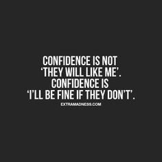 "Confidence is not ""they will like me"". Confidence is ""I'll be find if they don't"" ."
