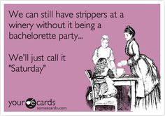 We can still have strippers at a winery without it being a bachelorette party... We'll just call it 'Saturday'.