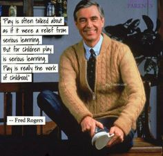 """""""Play is often talked about as if it were a relief from serious learning. But for children play is serious learning. Play is really the work of childhood."""" ~ Mr Rogers"""