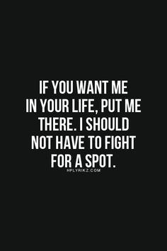 """""""If you want me in your life. Put me there. I should not have to fight for a spot."""" #dating #sex #relationships"""