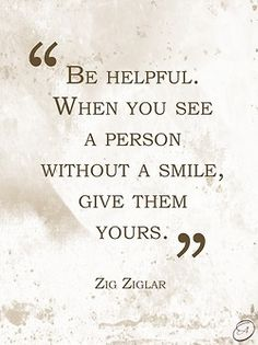I don't like mushy stuff, but a little smile can do a lot. People deserve to smile, it makes life so much better.