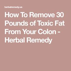 How To Remove 30 Pounds of Toxic Fat From Your Colon - Herbal Remedy