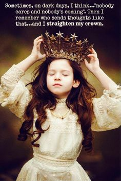 On the darkest days when I feel inadequate, unloved and unworthy, I remember whose daughter I am and I straighten my crown.