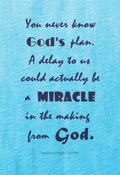 You never know God's plan. A delay to us could actually be a miracle in the making from God.