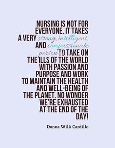 """Nursing is not for everyone. It takes a very strong, intelligent, and compassionate person to take on the ills of the world with passion and purpose and work to maintain the health and well-being of the planet. No wonder we're exhausted at the end of the day!"" - Donna Wilk Cardillo"
