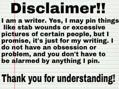 """Disclaimer!! I am a writer. Yes, I may pin things like stab wounds or excessive pictures of certain people, but I promise, it's just for my writing..."" #quotes #writing"