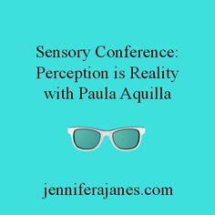 Sensory Conference: Perception is Reality - jenniferajanes.com  http://jenniferajanes.com/sensory-conference-perception-is-reality-with-paula-aquilla/