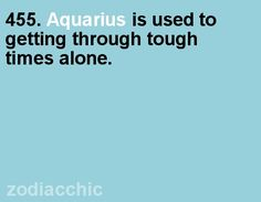 Aquarius....true....but it doesn't mean I want to. Unfortunately this has been true more than a few times...but aquarius people are fighters too...L.Loe