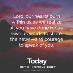 Lord, our hearts burn within us as we realize all you have done for us. Give us words to share the news - and courage to speak of you.