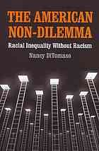 The American non-dilemma : racial inequality without racism by Nancy DiTomaso @ 305.896 D63 2013