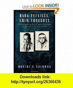 Dark Feelings, Grim Thoughts Experience and Reflection in Camus and Sartre (9780195181579) Robert C. Solomon , ISBN-10: 0195181573  , ISBN-13: 978-0195181579 ,  , tutorials , pdf , ebook , torrent , downloads , rapidshare , filesonic , hotfile , megaupload , fileserve