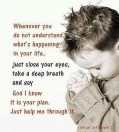 Whenever you do not understand what's happening in your life, just close your eyes, take a deep breath and say God I know it is your plan. Just help me through it.