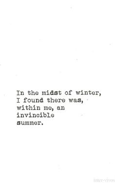 In the midst of winter, I found there was, within me, an invincible summer. — Albert Camus