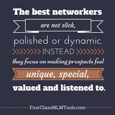 The best networkers are not slick, polished or dynamic. Instead, they focus on making prospects feel unique, special, valued and listened to.