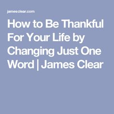 How to Be Thankful For Your Life by Changing Just One Word | James Clear