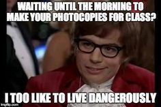 Waiting until the morning to make your photocopies for class?... I, too, like to live dangerously.