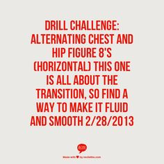 Drill Challenge: Alternating chest and hip figure 8's (horizontal) This one is all about the transition, so find a way to make it fluid and smooth 2/28/2013