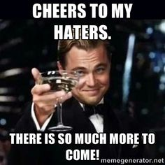 to all my haters leonardo dicaprio | Gatsby Gatsby - Cheers to my haters. There is so much more to come!