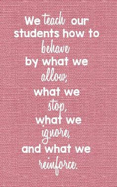 We teach our students how to behave by waht we allow, waht we stop, what we ignore, and what we reinforce.