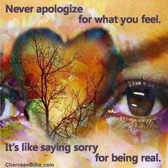 Everyone has feelings- they aren't good, bad, right, or wrong- feeling is normal- no apology needed.