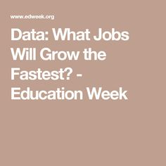 Data: What Jobs Will Grow the Fastest? - Education Week