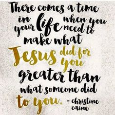 """""""There comes a time in LIFE when you need to make what JESUS DID FOR YOU, GREATER than what someone did to you."""" Christine Caine"""