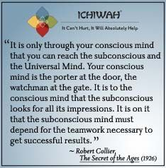 It is only through your conscious mind that you can reach the subconscious and the Universal Mind. Your conscious mind is the porter at the door, the watchman at the gate. It is to the conscious mind that the subconscious looks for all its impressions. It is on it that the subconscious mind must depend for the teamwork necessary to get successful results. – Robert Collier, The Secret of the Ages (1926)