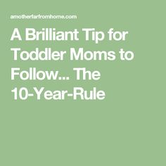 A Brilliant Tip for Toddler Moms to Follow... The 10-Year-Rule
