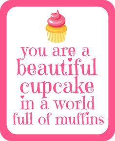 """""""You are a beautiful cupcake in a world full of muffins."""" One Crafty Cupcake: Free Printable"""