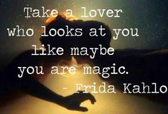 """Take a lover who looks at you like maybe you are magic."" ~Frida Kalho #passion #quotes 