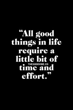 all good things in life require a little bit of time and effort.