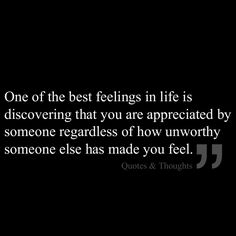 One of the best feelings in life is discovering that you are appreciated by someone regardless of how unworthy someone else has made you feel... Jesus this did something 4 me n so many ways!