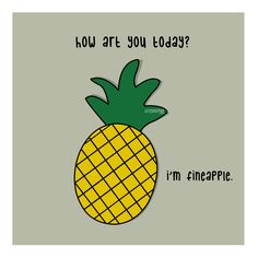 How art you today? I'm fineapple.