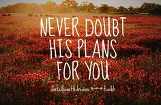 never doubt His plans for you