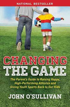 Changing the Game: The Parent's Guide to Raising Happy, High Performing Athletes, and Giving Youth Sports Back to...