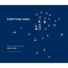 Everything Sings: Maps for a Narrative Atlas: Denis Wood