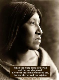 When you were born, you cried and the world rejoiced. Live your life so that when you die, the world cries and you rejoice. Cherokee saying