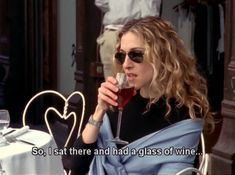 So, I sat there and had a glass . . . | Carrie Bradshaw, Sex & the City  DUH!!!!!!