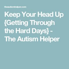 Keep Your Head Up {Getting Through the Hard Days} - The Autism Helper