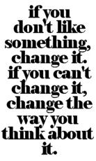 """If you don't like something, change it. If you can't change it, change the way you think about it."""