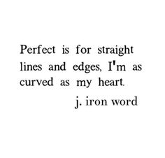 """""""Perfect is for straight lines and edges. I'm as curved as my heart."""" - J. Iron Word"""