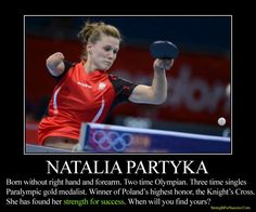 """Maybe someone will see me and realise that their own disability is not the end of the world. Maybe someone will look at me and think they can achieve something bigger than they thought. Maybe sometimes you have to work a little bit harder if you really want to do something. If I'm an inspiration I can't complain.""  -Natalia Partyka  http://www.strengthforsuccess.com/natalia-partyka-armless-paralympian-olympian/"
