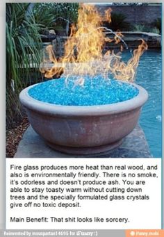 Glass fire pit: puts off more heat than wood and it's environmentally friendly (no smoke, odor, ashes, or toxic deposits). Very awesome!! :)