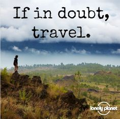 If in doubt, travel.