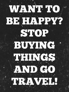 """Want to Be Happy? Stop Buying Things and Go Travel"" - #travelquotes"