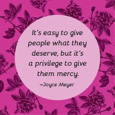 It's easy to give people what they deserve, but it's a privilege to give them mercy. - Joyce Meyer