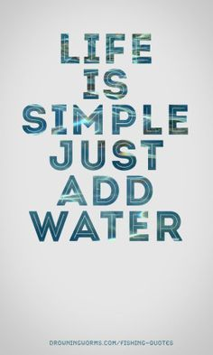 Life is simple - just add water
