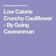Low Calorie Crunchy Cauliflower - By Going Cavewoman
