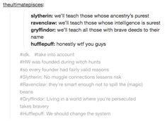I'm in Slytherin but, my favorite hog warts founder is Helga because, she teaches everyone and gives everyone a shot and it's nice and she isn't biased like the others.