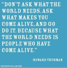"#quote ""Don't ask what the world needs. Ask what makes you come alive, and go do it. Because what the world needs is people who have come alive."" - Howard Thurman"
